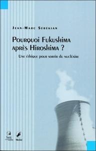 Jean-Marc Sérékian - Pourquoi Fukushima après Hiroshima ? - Une éthique pour sortir du nucléaire.