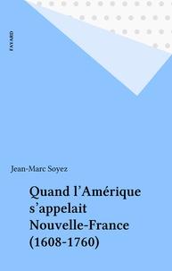 Jean-Marc Soyez - Quand l'Amérique s'appelait Nouvelle-France (1608-1760).