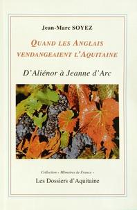 Jean-Marc Soyez - Quand les Anglais vendangeaient l'Aquitaine - D'Aliénor d'Aquitaine à Jeanne d'Arc.