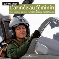 Jean-Marc Tanguy - L'armée au féminin - Ces femmes qui font l'armée française du XXIe siècle.