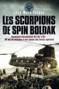 Jean-Marc Tanguy - Les scorpions de Spin Boldak - Commando parachutiste de l'air n°10 : une équipe des forces spéciales raconte 20ans de missions.