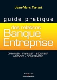 Jean-Marc Tariant - Guide pratique des relations Banque Entreprise - Optimiser, financer, sécuriser, négocier, comprendre.