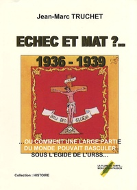 Jean-Marc Truchet - Echec et mat ? 1936-1939 - Ou comment une grande partie du monde pouvait basculer sous l'égide de l'URSS.