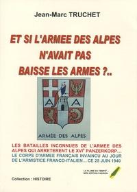 Jean-Marc Truchet - Et si l'armée des Alpes n'avait pas baissé les armes ? - Les batailles inconnues des Alpes.