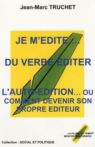 Jean-Marc Truchet - Je m'édite... du verbe éditer - L'autoédition ou comment devenir son propre éditeur.