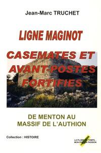 Jean-Marc Truchet - Ligne Maginot - Casemates et avant-postes fortifiés de Menton au massif de l'Authion.
