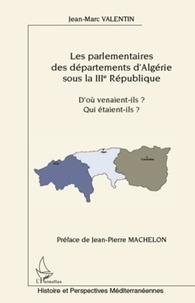 Jean-Marc Valentin - Les parlementaires des départements d'Algérie sous la IIIe République - D'où venaient-ils ? Qui étaient-ils ?.