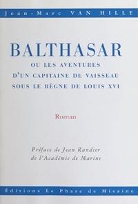 Jean-Marc Van Hille et Jean Randier - Balthasar - Ou Les aventures d'un capitaine de vaisseau sous le règne de Louis XVI.