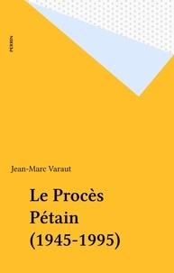 Jean-Marc Varaut - Le procès Pétain - 1945-1995.