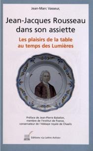 Jean-Marc Vasseur - Jean-Jacques Rousseau dans son assiette - Les plaisirs de la table au temps des Lumières.