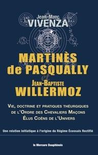 Jean-Marc Vivenza - Martinès de Pasqually et Jean-Baptiste Willermoz - Vie, doctrine et pratiques théurgiques de l'Ordre des chevaliers maçons élus coëns de l'univers.
