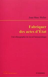 Jean-Marc Weller - Fabriquer des actes d'Etat - Une ethnographie du travail bureaucratique.