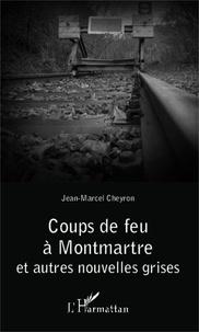 Jean-Marcel Cheyron - Coups de feu à Montmartre - Et autres nouvelles grises.