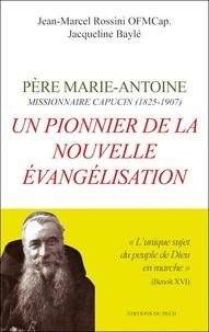 Jean-Marcel Rossini et Jacqueline Baylé - Un pionnier de la nouvelle évangelisation - Père Marie-Antoine, missionnaire capucin (1825-1907).