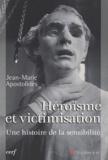 Jean-Marie Apostolidès - Héroïsme et victimisation - Une histoire de la sensibilité.