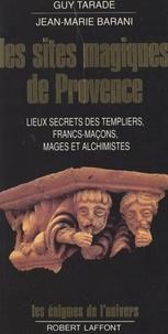 Jean-Marie Barani et Guy Tarade - Les sites magiques de Provence - Lieux secrets des Templiers, francs-maçons, mages et alchimistes de Provence.