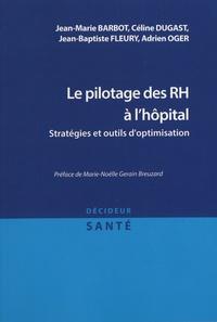 Jean-Marie Barbot et Céline Dugast - Le pilotage des RH à l'hôpital - Stratégies et outils d'optimisation.