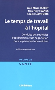 Jean-Marie Barbot et Jean-Pierre Danos - Le temps de travail à l'hôpital - Conduite des stratégies d'optimisation et de négociation pour le personnel non médical.