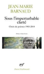 Jean-Marie Barnaud et Alain Freixe - Sous l'imperturbable clarté - Choix de poèmes 1983-2014.