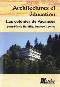Jean-Marie Bataille et Audrey Levitre - Architectures et éducation - Les colonies de vacances.