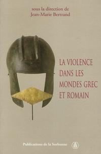Jean-Marie Bertrand - La violence dans les mondes grec et romain - Actes du colloque international (Paris, 2-4 mai 2002).