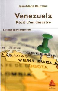 Jean-Marie Beuzelin - Venezuela : récit d'un désastre - Les clefs pour comprendre.