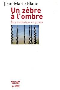 Jean-Marie Blanc - Un zèbre en prison - Etre un instituteur en prison.
