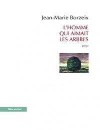 Jean-Marie Borzeix - L'homme qui aimait les arbres.