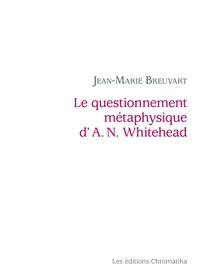 Jean-Marie Breuvart - Le questionnement métaphysique d'A. N. Whitehead.