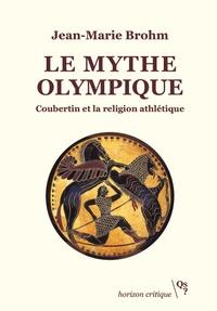 Jean-Marie Brohm - Le mythe olympique - Coubertin et la religion athlétique.