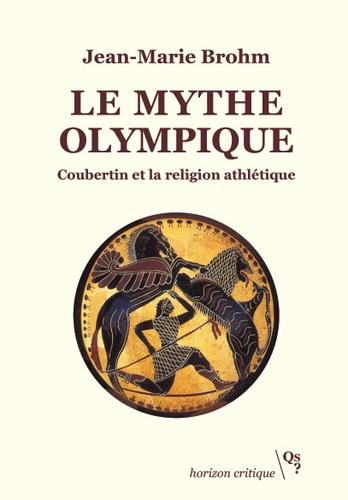 Le mythe olympique. Coubertin et la religion athlétique
