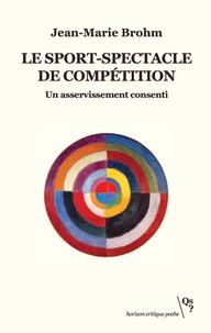 Jean-Marie Brohm - Le sport-spectacle de compétition - Un asservissement consenti.