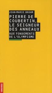 Jean-Marie Brohm - Pierre de Coubertin, le seigneur des anneaux - Aux fondements de l'olympisme.