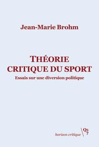Jean-Marie Brohm - Théorie critique du sport - Essais sur une diversion politique.