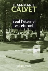 Jean-Marie Calvet - Seul l'éternel est éternel.