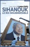 Jean-Marie Cambacérès - Norodom Sihanouk, le roi insubmersible.