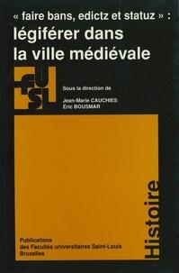 Jean-Marie Cauchies et Eric Bousmar - Légiférer dans la ville médiévale - «Faire bans, edictz et statuz».