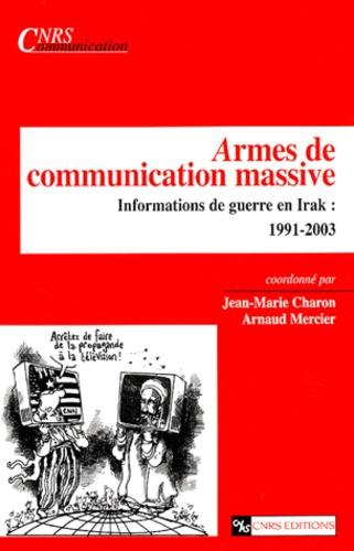 Jean-Marie Charon et Arnaud Mercier - Armes de communication massive - Informations de guerre en Irak : 1991-2003.