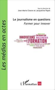 Jean-Marie Charon et Jacqueline Papet - Le journalisme en questions - Former pour innover.