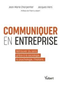 Jean-Marie Charpentier et Jacques Viers - Communiquer en entreprise - Retrouver du sens grâce à la sociologie, la psychologie, l'histoire.