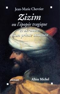 Jean-Marie Chevrier et Jean-Marie Chevrier - Zizim ou l'Epopée tragique et dérisoire d'un prince ottoman.