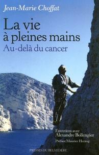 Jean-Marie Choffat - La vie à pleines mains - Au-delà du cancer.