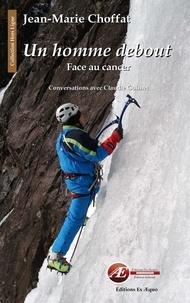 Jean-Marie Choffat et Claudie Guimet - Un homme debout, face au cancer - Conversations avec Claudie Guimet.