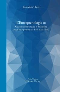 Jean-Marie Clavel - L'entreprenologie - Tome 3, Gestion commerciale et financière pour entrepreneur de TPE et PME.