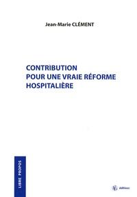 Jean-Marie Clément - Contribution pour une vraie réforme hospitalière.