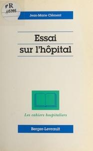 Jean-Marie Clément - Essai sur l'hôpital.