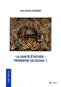 Jean-Marie Clément - La santé étatisée : triomphe ou échec ?.