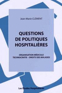 Jean-Marie Clément - Questions de politiques hospitalières - Organisation médicale, technocratie, droits des malades.