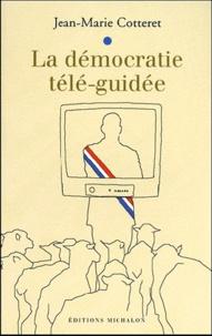 Jean-Marie Cotteret - La démocratie télé-guidée.