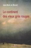 Jean-Marie de Morant - Le continent des vieux grès rouges.